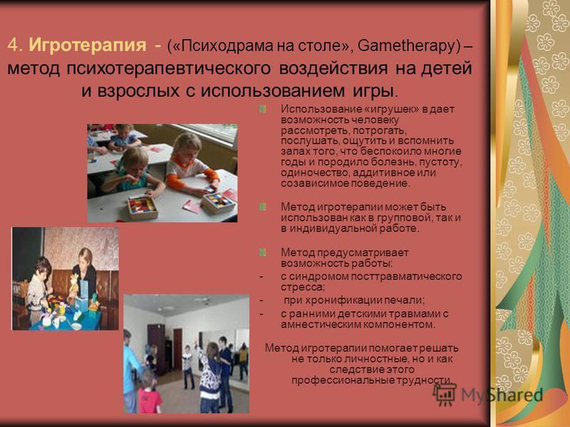 4. Игротерапия - («Психодрама на столе», Gametherapy) – метод психотерапевтического воздействия на детей и взрослых с использованием игры. Использование «игрушек» в дает возможность человеку рассмотреть, потрогать, послушать, ощутить и вспомнить запа