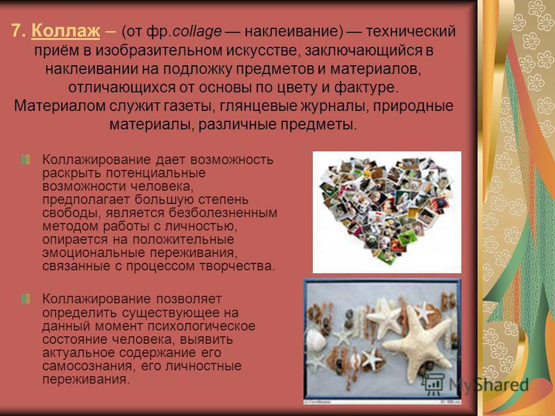 7. Коллаж – (от фр.collage наклеивание) технический приём в изобразительном искусстве, заключающийся в наклеивании на подложку предметов и материалов, отличающихся от основы по цвету и фактуре. Материалом служит газеты, глянцевые журналы, природные м