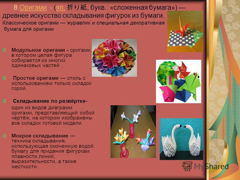 8. Оригами - (яп., букв.: «сложенная бумага») древнее искусство складывания фигурок из бумаги. Классическое оригами журавлик и специальная декоративная бумага для оригами Оригамияп. Модульное оригами - оригами, в котором целая фигура собирается из мн