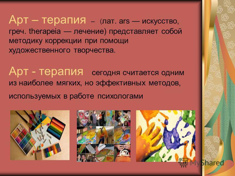 Арт – терапия – ( лат. ars искусство, греч. therapeia лечение) представляет собой методику коррекции при помощи художественного творчества. Арт - терапия сегодня считается одним из наиболее мягких, но эффективных методов, используемых в работе психол