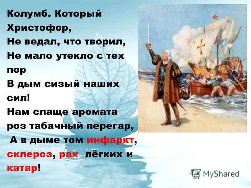 Колумб. Который Христофор, Не ведал, что творил, Не мало утекло с тех пор В дым сизый наших сил! Нам слаще аромата роз табачный перегар, А в дыме том инфаркт, склероз, рак лёгких и катар!
