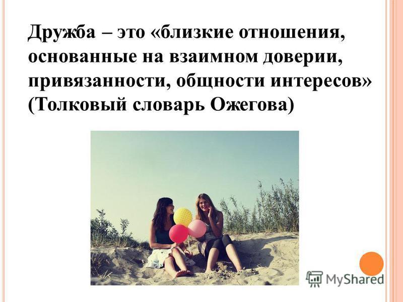 Дружба – это «близкие отношения, основанные на взаимном доверии, привязанности, общности интересов» (Толковый словарь Ожегова)