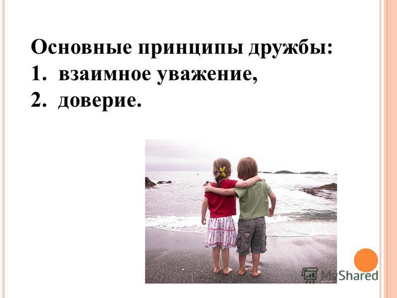 Основные принципы дружбы: 1. взаимное уважение, 2. доверие.