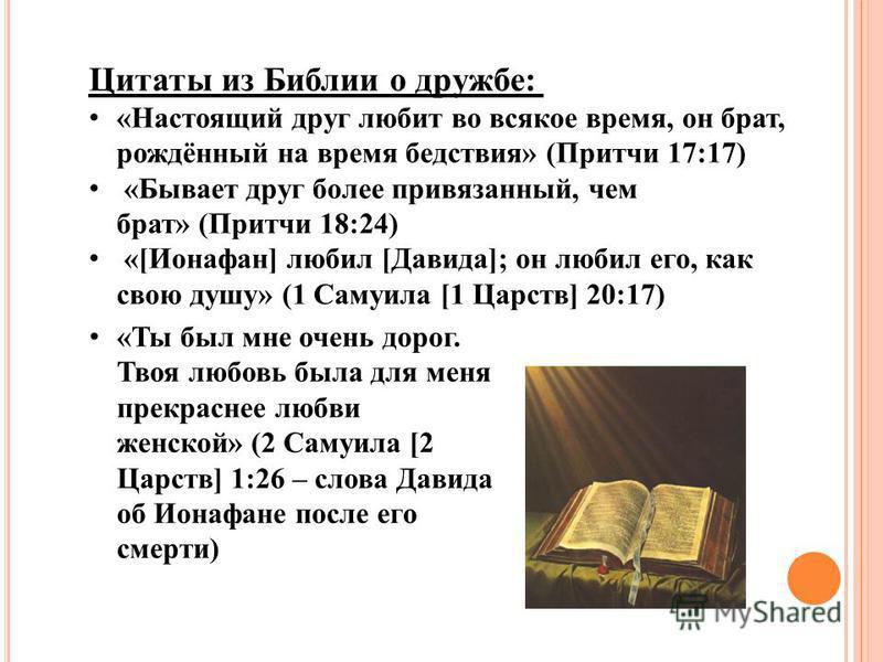 Цитаты из Библии о дружбе: «Настоящий друг любит во всякое время, он брат, рождённый на время бедствия» (Притчи 17:17) «Бывает друг более привязанный, чем брат» (Притчи 18:24) «[Ионафан] любил [Давида]; он любил его, как свою душу» (1 Самуила [1 Царс