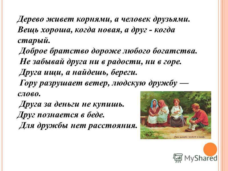 Дерево живет корнями, а человек друзьями. Вещь хороша, когда новая, а друг - когда старый. Доброе братство дороже любого богатства. Не забывай друга ни в радости, ни в горе. Друга ищи, а найдешь, береги. Гору разрушает ветер, людскую дружбу слово. Др