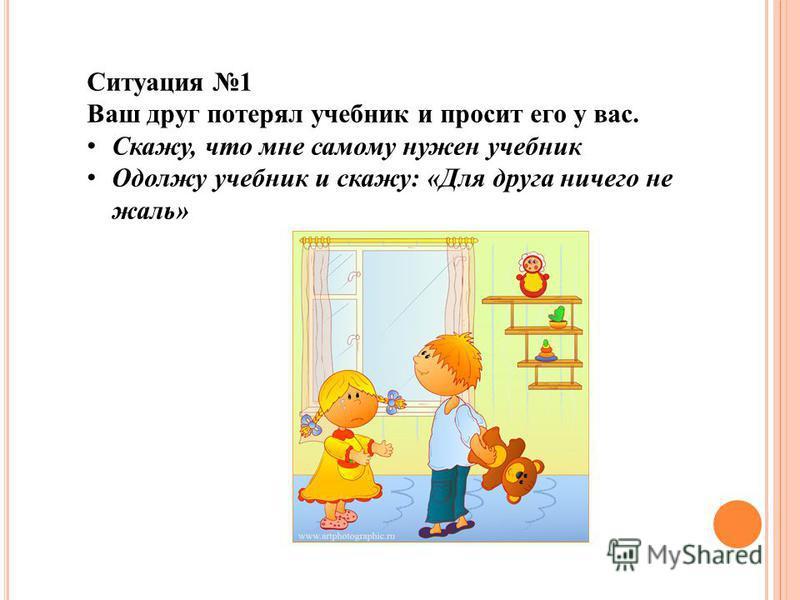 Ситуация 1 Ваш друг потерял учебник и просит его у вас. Скажу, что мне самому нужен учебник Одолжу учебник и скажу: «Для друга ничего не жаль»