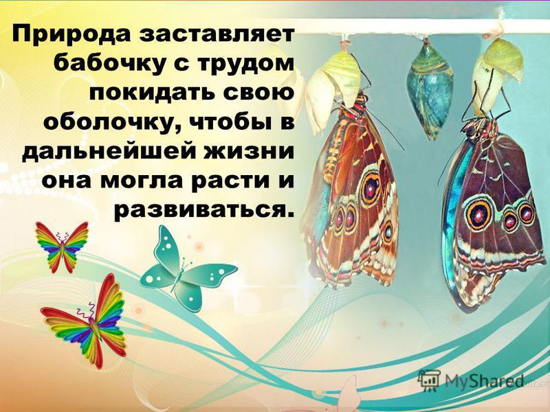 Природа заставляет бабочку с трудом покидать свою оболочку, чтобы в дальнейшей жизни она могла расти и развиваться.