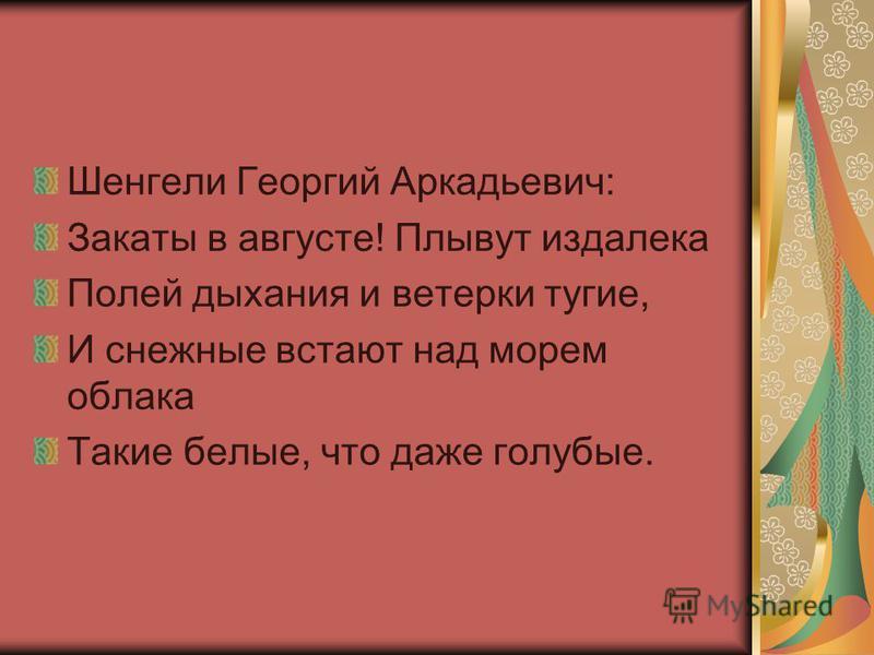 Шенгели Георгий Аркадьевич: Закаты в августе! Плывут издалека Полей дыхания и ветерки тугие, И снежные встают над морем облака Такие белые, что даже голубые.