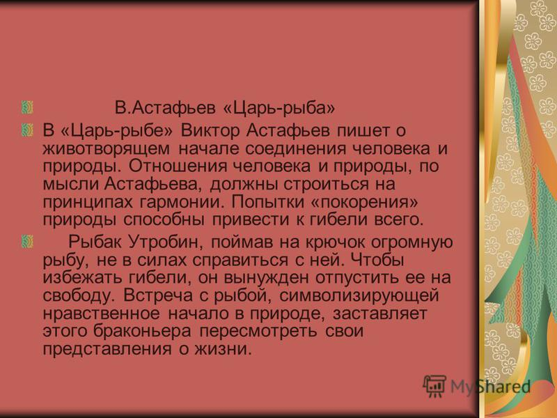 В.Астафьев «Царь-рыба» В «Царь-рыбе» Виктор Астафьев пишет о животворящем начале соединения человека и природы. Отношения человека и природы, по мысли Астафьева, должны строиться на принципах гармонии. Попытки «покорения» природы способны привести к