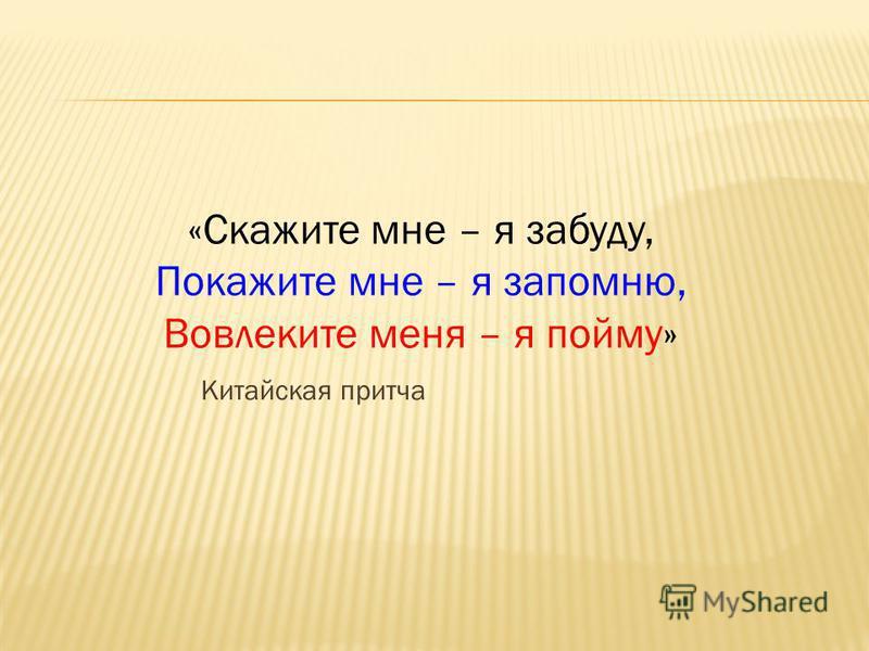 Китайская притча «Скажите мне – я забуду, Покажите мне – я запомню, Вовлеките меня – я пойму»