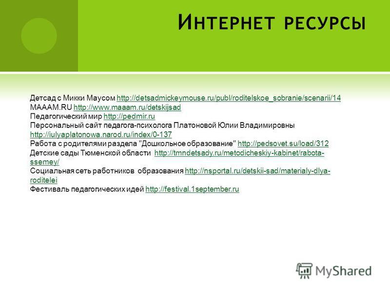 И НТЕРНЕТ РЕСУРСЫ Детсад с Микки Маусом http://detsadmickeymouse.ru/publ/roditelskoe_sobranie/scenarii/14http://detsadmickeymouse.ru/publ/roditelskoe_sobranie/scenarii/14 МАААМ.RU http://www.maaam.ru/detskijsadhttp://www.maaam.ru/detskijsad Педагогич