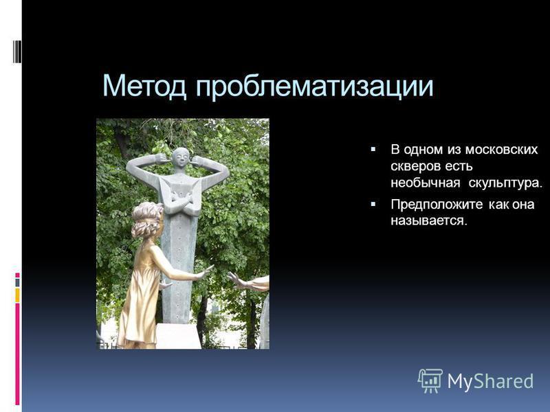 Метод проблематизации В одном из московских скверов есть необычная скульптура. Предположите как она называется.