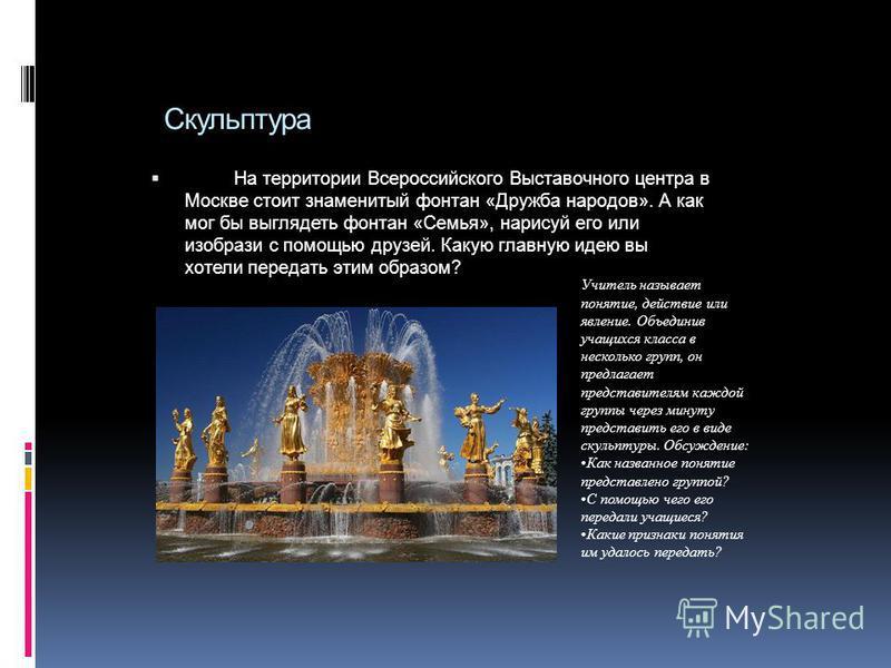 Скульптура На территории Всероссийского Выставочного центра в Москве стоит знаменитый фонтан «Дружба народов». А как мог бы выглядеть фонтан «Семья», нарисуй его или изобрази с помощью друзей. Какую главную идею вы хотели передать этим образом? Учите