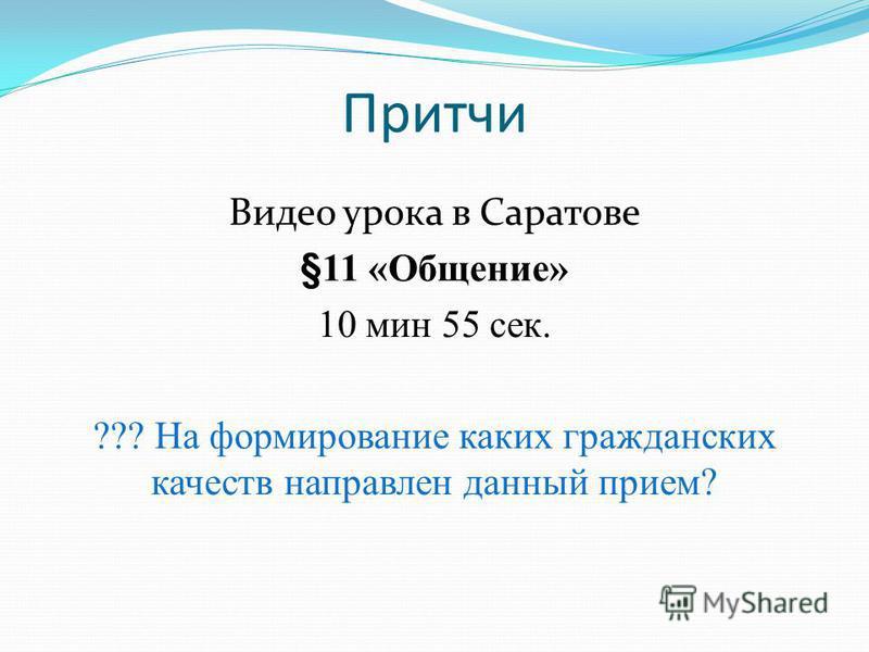 Притчи Видео урока в Саратове §11 «Общение» 10 мин 55 сек. ??? На формирование каких гражданских качеств направлен данный прием?