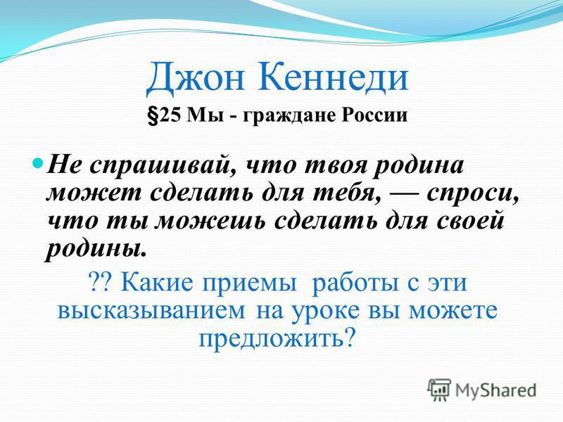 Джон Кеннеди §25 Мы - граждане России Не спрашивай, что твоя родина может сделать для тебя, спроси, что ты можешь сделать для своей родины. ?? Какие приемы работы с эти высказыванием на уроке вы можете предложить?
