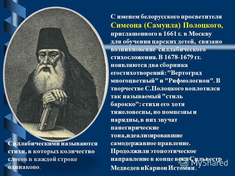С именем белорусского просветителя Симеона (Самуила) Полоцкого, приглашенного в 1661 г. в Москву для обучения царских детей, связано возникновение силлабического стихосложения. В 1678-1679 гг. появляются два сборника его стихотворений:
