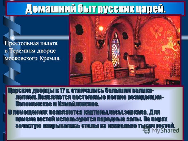 Царские дворцы в 17 в. отличались большим великолепие мПоявляются постоянные летние резиденции- Коломенское и Измайловское. В помещениях появляются картины,часы,зеркала. Для приема гостей используются парадные залы. На пирах зачастую накрывались стол
