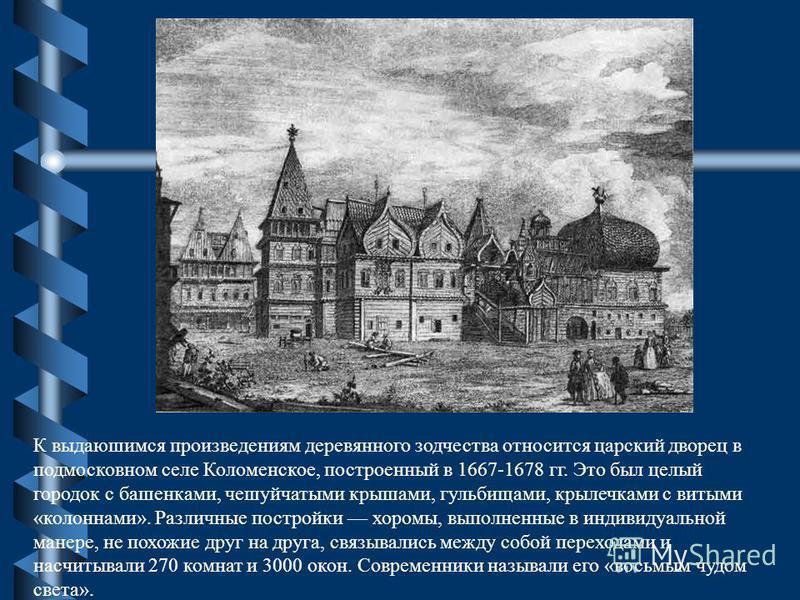 К выдающимся произведениям деревянного зодчества относится царский дворец в подмосковном селе Коломенское, построенный в 1667-1678 гг. Это был целый городок с башенками, чешуйчатыми крышами, гульбищами, крылечками с витыми «колоннами». Различные пост