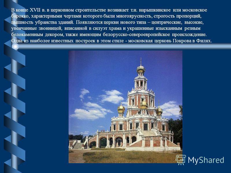 В конце XVII в. в церковном строительстве возникает т.н. нарышкинское или московское барокко, характерными чертами которого были многоярусность, строгость пропорций, пышность убранства зданий. Появляются церкви нового типа – центрические, высокие, ув