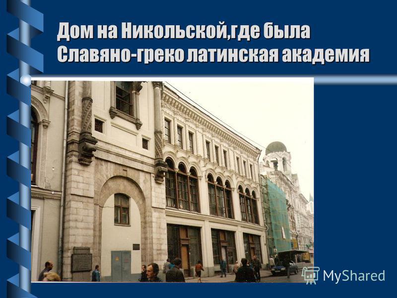 Дом на Никольской,где была Славяно-греко латинская академия