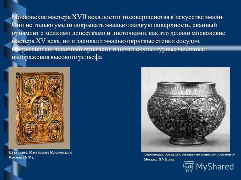 Московские мастера XVII века достигли совершенства в искусстве эмали. Они не только умели покрывать эмалью гладкую поверхность, сканный орнамент с мелкими лепестками и листочками, как это делали московские мастера XV века, но и заливали эмалью округл
