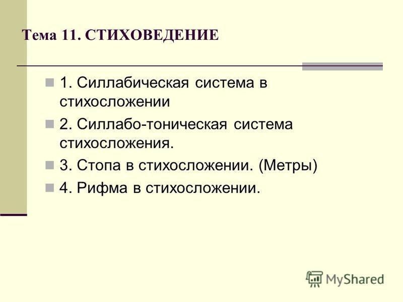 Тема 11. СТИХОВЕДЕНИЕ 1. Силлабическая система в стихосложении 2. Силлабо-тоническая система стихосложения. 3. Стопа в стихосложении. (Метры) 4. Рифма в стихосложении.