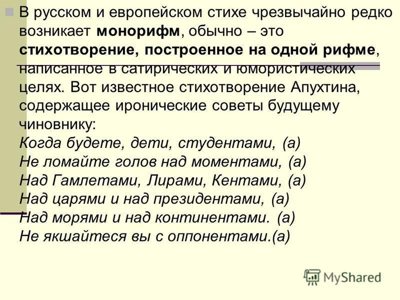 В русском и европейском стихе чрезвычайно редко возникает монорифм, обычно – это стихотворение, построенное на одной рифме, написанное в сатирических и юмористических целях. Вот известное стихотворение Апухтина, содержащее иронические советы будущему