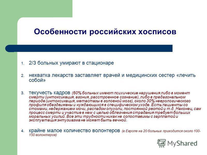 Особенности российских хосписов 1. 2/3 больных умирают в стационаре 2. нехватка лекарств заставляет врачей и медицинских сестер «лечить собой» 3. текучесть кадров (60% больных имеют психические нарушения либо в момент смерти (интоксикация, агония, ра