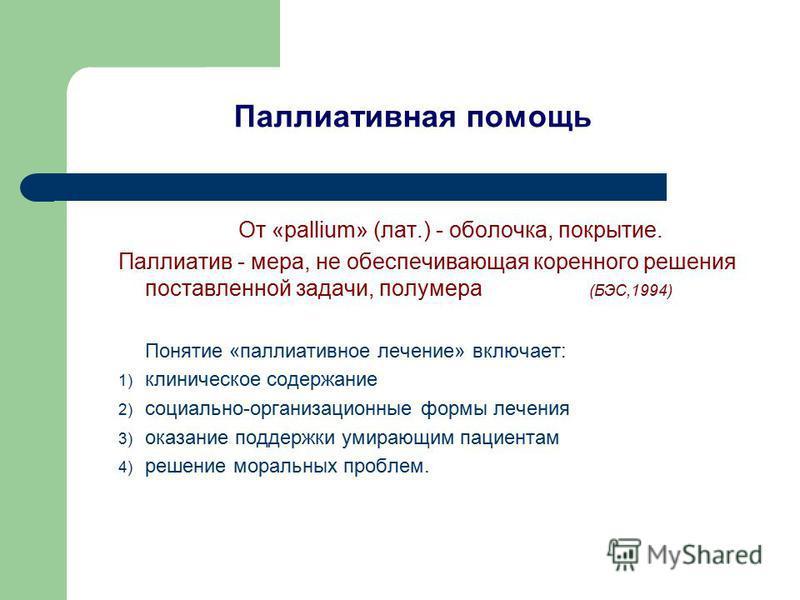 Паллиативная помощь От «pallium» (лат.) - оболочка, покрытие. Паллиатив - мера, не обеспечивающая коренного решения поставленной задачи, полумера (БЭС,1994) Понятие «паллиативное лечение» включает: 1) клиническое содержание 2) социально-организационн
