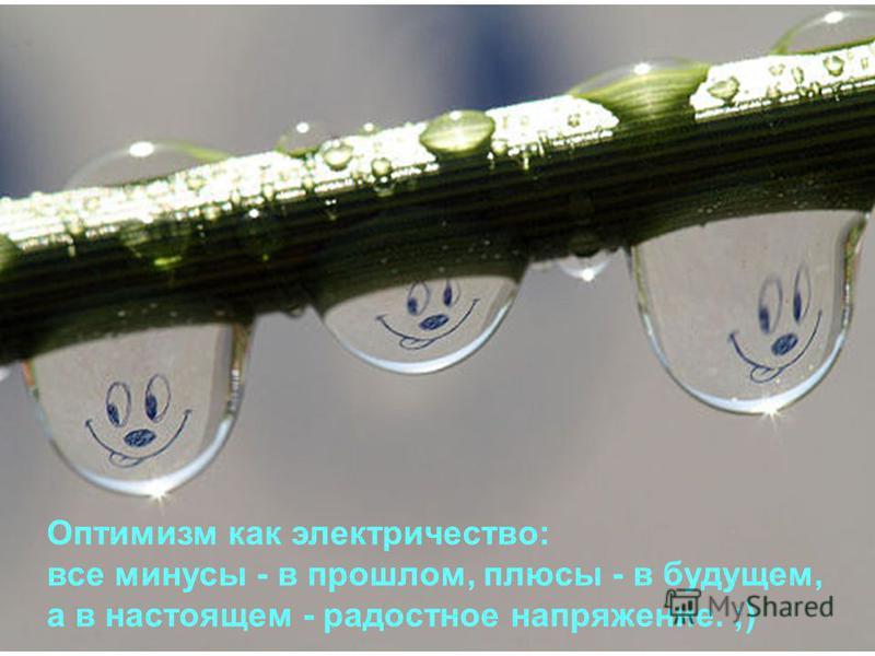 Оптимизм как электричество: все минусы - в прошлом, плюсы - в будущем, а в настоящем - радостное напряжение. ;)