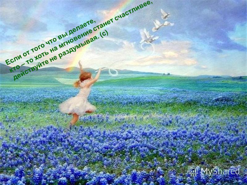 Если от того что вы делаете, кто – то хоть на мгновение станет счастливее, действуйте не раздумывая. (с)