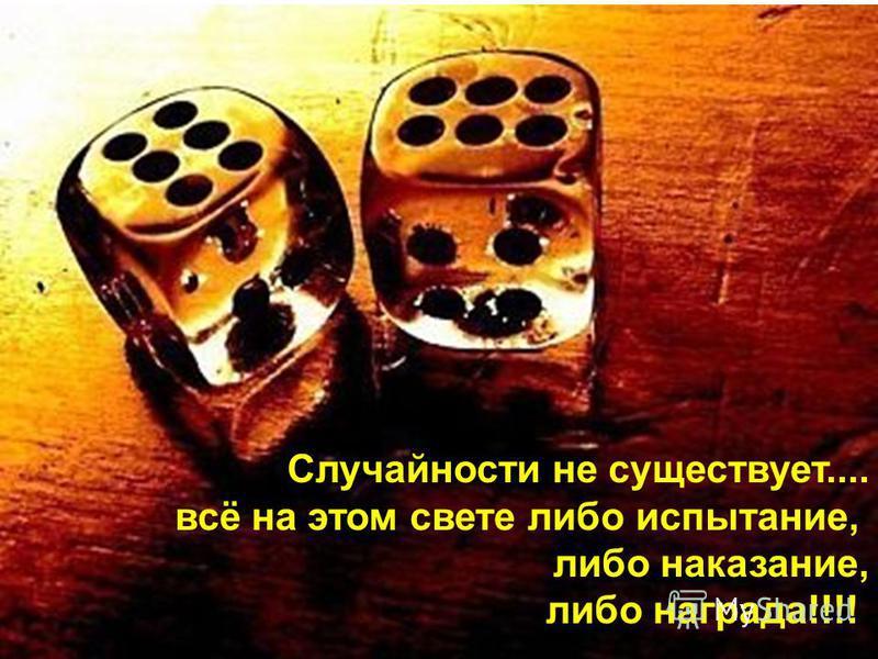 Случайности не существует.... всё на этом свете либо испытание, либо наказание, либо награда!!!!