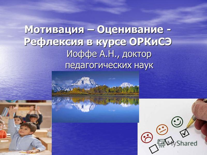Мотивация – Оценивание - Рефлексия в курсе ОРКиСЭ Иоффе А.Н., доктор педагогических наук
