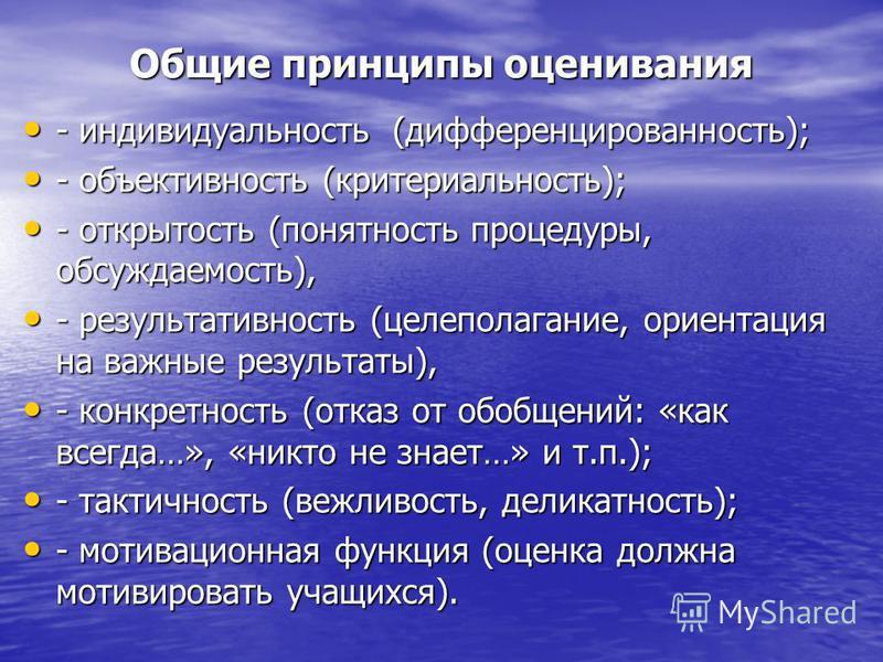 Общие принципы оценивания - индивидуальность (дифференцированность); - индивидуальность (дифференцированность); - объективность (критериальность); - объективность (критериальность); - открытость (понятность процедуры, обсуждаемость), - открытость (по