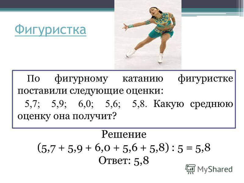 Фигуристка П о фигурному катанию фигуристке поставили следующие оценки: 5,7; 5,9; 6,0; 5,6; 5,8. Какую среднюю оценку она получит? Решение (5,7 + 5,9 + 6,0 + 5,6 + 5,8) : 5 = 5,8 Ответ: 5,8
