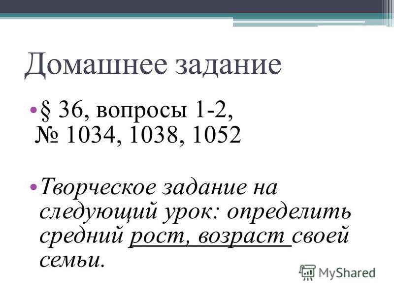 Домашнее задание § 36, вопросы 1-2, 1034, 1038, 1052 Творческое задание на следующий урок: определить средний рост, возраст своей семьи.