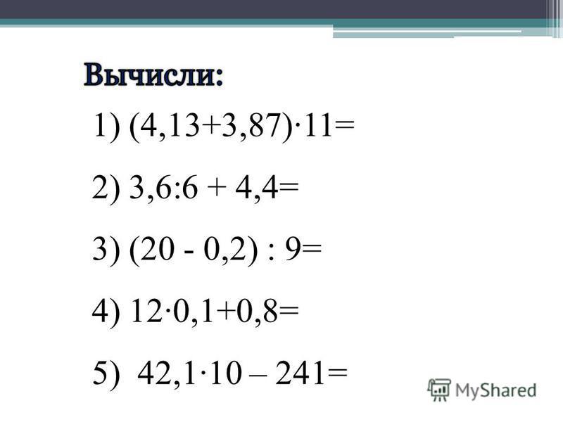 1) (4,13+3,87)·11= 2) 3,6:6 + 4,4= 3) (20 - 0,2) : 9= 4) 12·0,1+0,8= 5) 42,1·10 – 241=
