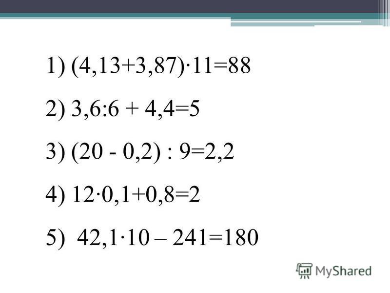 1) (4,13+3,87)·11=88 2) 3,6:6 + 4,4=5 3) (20 - 0,2) : 9=2,2 4) 12·0,1+0,8=2 5) 42,1·10 – 241=180