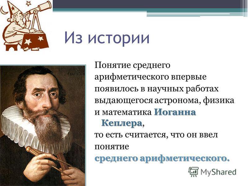 Из истории Понятие среднего арифметического впервые появилось в научных работах выдающегося астронома, физика Иоганна Кеплера и математика Иоганна Кеплера, то есть считается, что он ввел понятие среднего арифметического.
