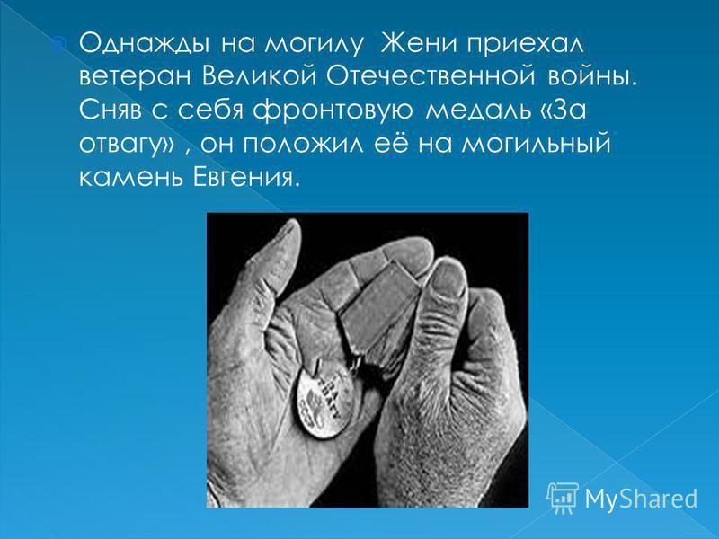 Однажды на могилу Жени приехал ветеран Великой Отечественной войны. Сняв с себя фронтовую медаль «За отвагу», он положил её на могильный камень Евгения.