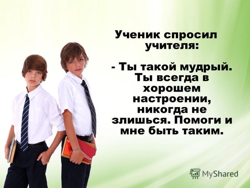Ученик спросил учителя: - Ты такой мудрый. Ты всегда в хорошем настроении, никогда не злишься. Помоги и мне быть таким.
