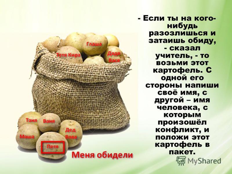 - Если ты на кого- нибудь разозлишься и затаишь обиду, - сказал учитель, - то возьми этот картофель. С одной его стороны напиши своё имя, с другой – имя человека, с которым произошёл конфликт, и положи этот картофель в пакет.