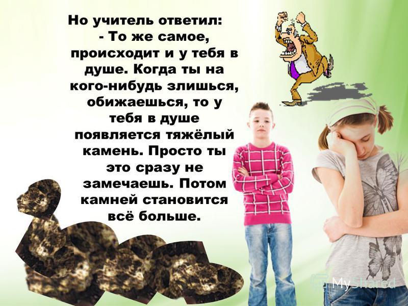 Но учитель ответил: - То же самое, происходит и у тебя в душе. Когда ты на кого-нибудь злишься, обижаешься, то у тебя в душе появляется тяжёлый камень. Просто ты это сразу не замечаешь. Потом камней становится всё больше.