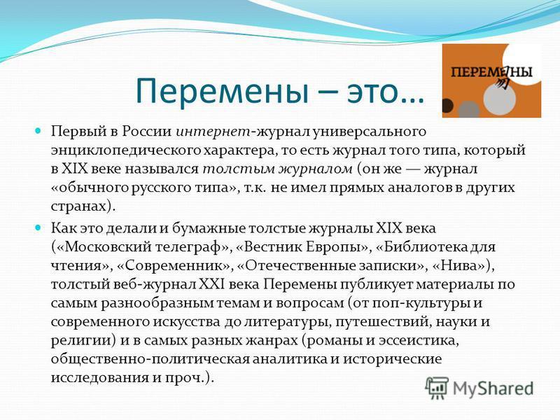 Перемены – это… Первый в России интернет-журнал универсального энциклопедического характера, то есть журнал того типа, который в XIX веке назывался толстым журналом (он же журнал «обычного русского типа», т.к. не имел прямых аналогов в других странах