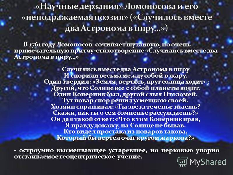 В 1761 году Ломоносов сочиняет шутливую, но очень примечательную притчу-стихотворение «Случились вместе два Астронома в пиру…» Случились вместе два Астронома в пиру И спорили весьма между собой в жару. Один твердил: «Земля, вертясь, круг солнца ходит