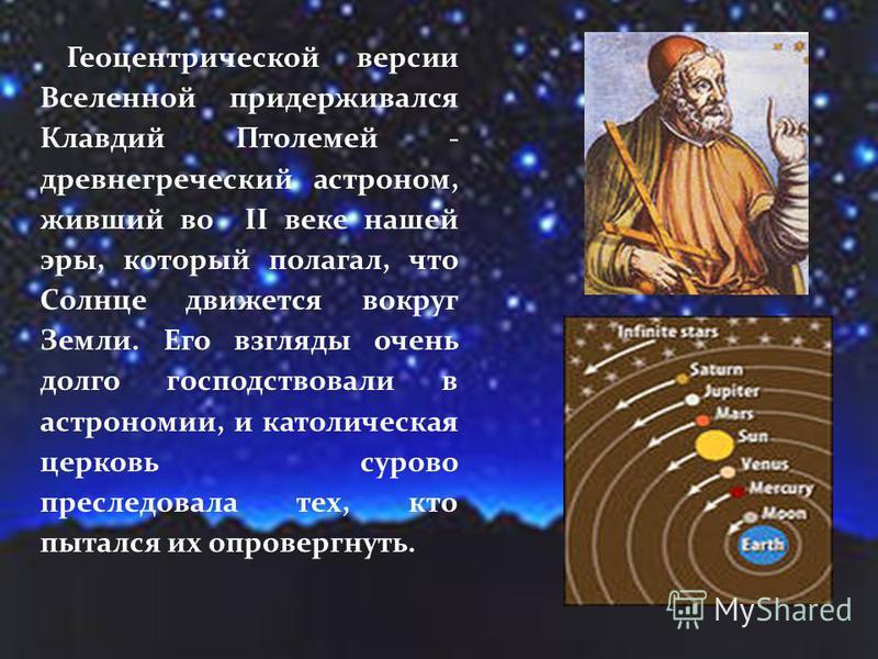 Геоцентрической версии Вселенной придерживался Клавдий Птолемей - древнегреческий астроном, живший во II веке нашей эры, который полагал, что Солнце движется вокруг Земли. Его взгляды очень долго господствовали в астрономии, и католическая церковь су