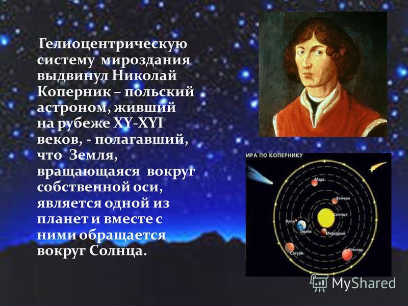 Гелиоцентрическую систему мироздания выдвинул Николай Коперник – польский астроном, живший на рубеже XY-XYI веков, - полагавший, что Земля, вращающаяся вокруг собственной оси, является одной из планет и вместе с ними обращается вокруг Солнца.