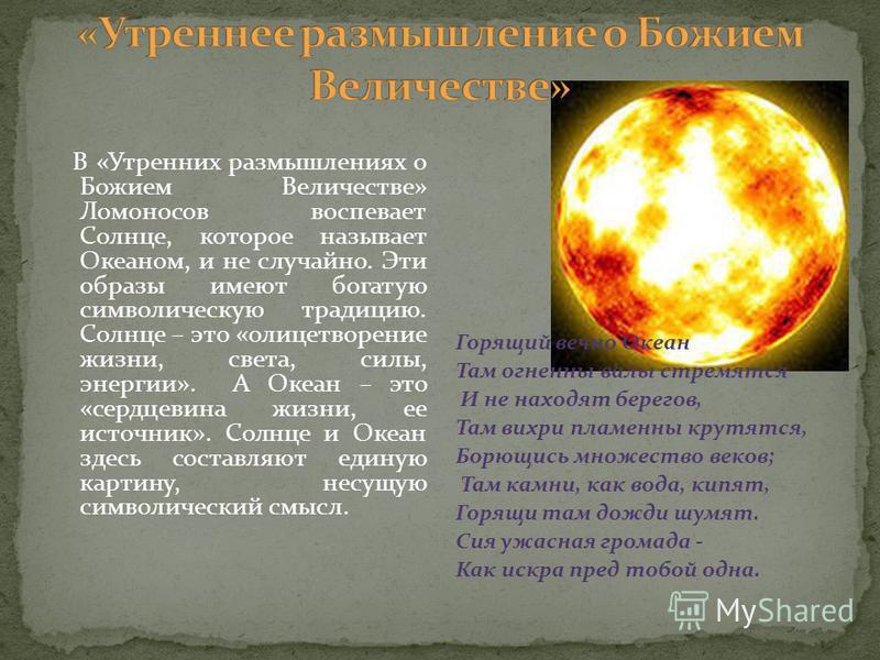 В «Утренних размышлениях о Божием Величестве» Ломоносов воспевает Солнце, которое называет Океаном, и не случайно. Эти образы имеют богатую символическую традицию. Солнце – это «олицетворение жизни, света, силы, энергии». А Океан – это «сердцевина жи