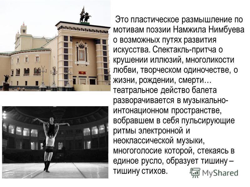 Это пластическое размышление по мотивам поэзии Намжила Нимбуева о возможных путях развития искусства. Спектакль-притча о крушении иллюзий, многоликости любви, творческом одиночестве, о жизни, рождении, смерти… театральное действо балета разворачивает