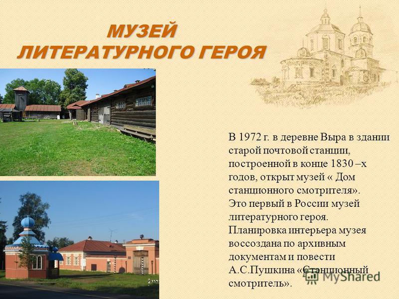 В 1972 г. в деревне Выра в здании старой почтовой станции, построенной в конце 1830 –х годов, открыт музей « Дом станционного смотрителя». Это первый в России музей литературного героя. Планировка интерьера музея воссоздана по архивным документам и п